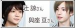 與座 亘さん&辻 諒さん のPICK UP