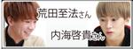 内海啓貴さん&荒田至法さん のPICK UP