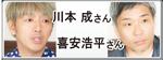 川本 成さん・喜安浩平さん のPICK UP