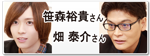 笹森裕貴さん・畑 泰介さん のPICK UP