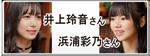 浜浦彩乃さん&井上玲音さん のPICK UP